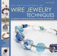 The encyclopedia of wire jewelry techniques a compendium of step-by-step techniques for making wire-based jewelry