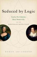 Seduced by logic Émilie du Châtelet Mary Somerville and the Newtonian revolution