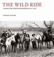 The wild ride a history of the North West Mounted Police 1873-1904