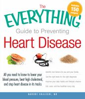 The everything guide to preventing heart disease - all you need to know to lower your blood pressure, beat high cholesterol, and stop heart disease in its tracks