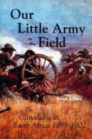 Our little army in the field the Canadians in South Africa 1899-1902