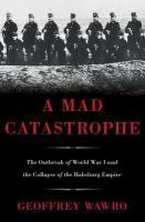 A mad catastrophe the outbreak of World War I and the collapse of the Habsburg Empire