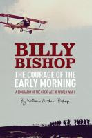 The courage of the early morning - a biography of Billy Bishop, the great ace of World War I
