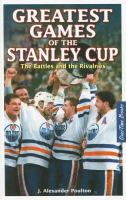 Greatest games of the Stanley Cup the battles and the rivalries