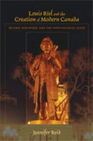 Louis Riel and the creation of modern Canada mythic discourse and the postcolonial state