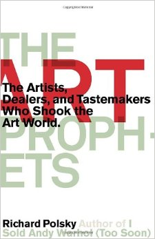 The art prophets  the artists, dealers, and tastemakers who shook the art world