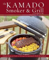 The kamado smoker & grill cookbook delicious recipes and hands-on techniques for mastering the world's best barbecue