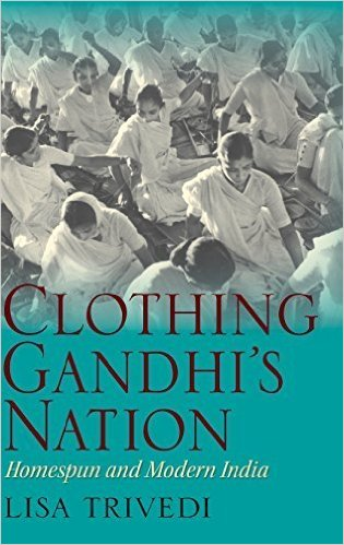 Clothing Gandhi's Nation Homespun and Modern India Annotated edition by Lisa Trivedi