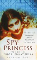 Spy Princess - The Life of Noor Inayat Khan by Shrabani Basu