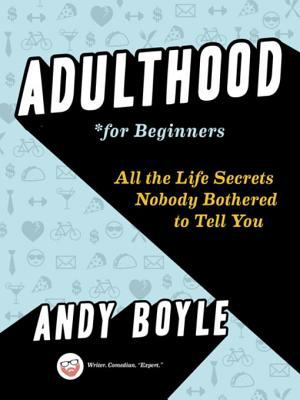 Adulthood for Beginners - All the Life Secrets Nobody Bothered to Tell You.