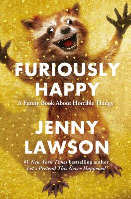 Furiously Happy A happy book about horrible things