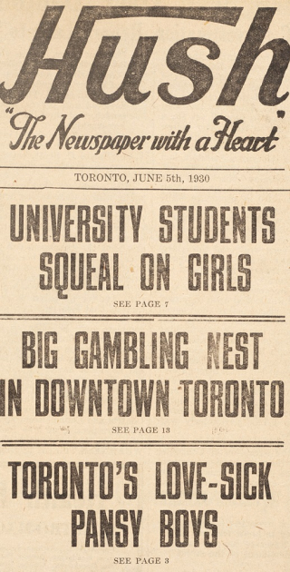 "Front page of Hush tabloid. Headlines include ""University Students Squeal on Girls,""  ""Big Gambling Nest in Downtown Toronto,"" and ""Toronto's Love-Sick Pansy Boys"""