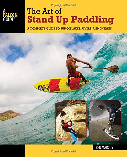 The art of stand up paddling  a complete guide to SUP on lakes  rivers  and oceans