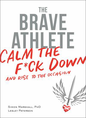 The Brave Athlete: Calm the F Down and Rise to the Occasion, by Simon Marshall and Lesley Patterson