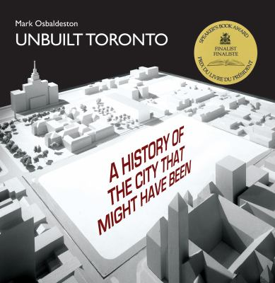 Unbuilt Toronto  a history of the city that might have been  by Mark Osbaldeston