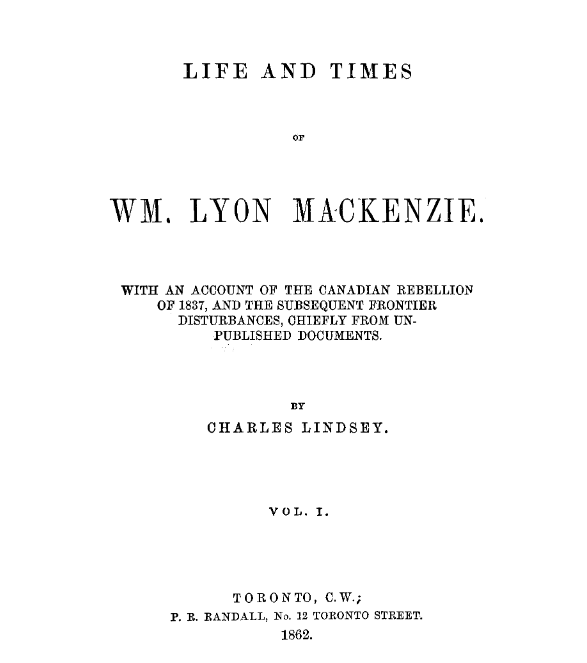The life and times of Wm. Lyon Mackenzie  with an account of the Canadian rebellion of 1837  and the subsequent frontier disturbances  chiefly from unpublished documents Volume 1 1862