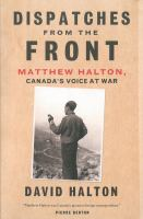 Dispatches from the front Matthew Halton Canada's voice at war