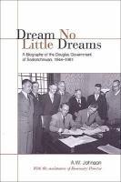 Dream no little dreams a biography of the Douglas Government of Saskatchewan 1944-1961