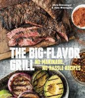 The big flavor grill no marinade, no hassle recipes for delicious steaks, chicken, ribs, chops, vegetables, shrimp, and fish