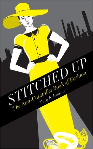 Stitched up  the anti-capitalist book of fashion  by Tansy Hoskins