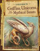 A Field Guide to Griffins Unicorns and Other Mythical Beasts
