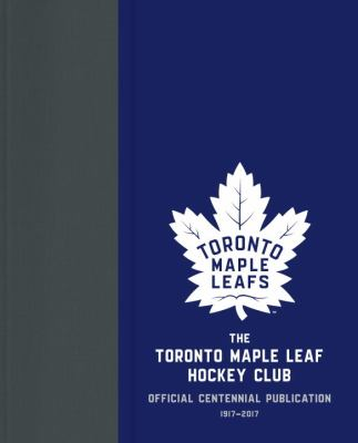 The Toronto Maple Leafs Hockey Club official centennial publication  1917-2017