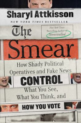 The smear  how shady political operatives and fake news control what you see  what you think  and how you vote