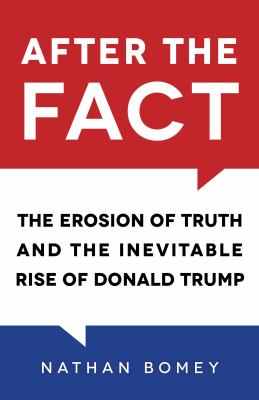 After the Fact The Erosion of Truth and the Inevitable Rise of Donald Trump.
