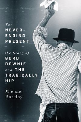 The never-ending present the story of Gord Downie and the Tragically Hip