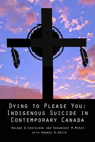 Dying to Please You Indigenous Suicide in Contemporary Canada