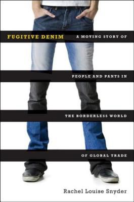 Fugitive Denim a moving Storyof people and Pants in the Borderless World of Global Trade