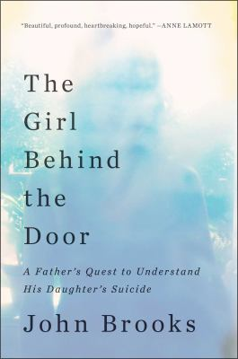 The Girl Behind the Door A Father's Quest to Understand His Daughter's Suicide