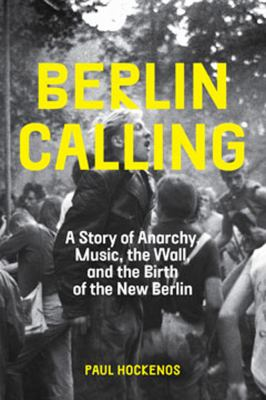 Berlin calling  a story of anarchy  music  the Wall  and the birth of the new Berlin