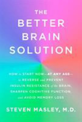 The better brain solution - how to start now--at any age--to reverse and prevent insulin resistance of the brain  sharpen cognitive function  and avoid memory loss