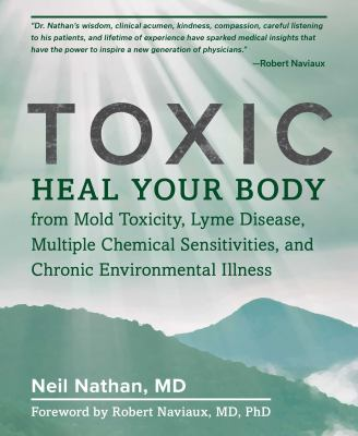 Toxic - heal your body from mold toxicity  lyme disease  multiple chemical sensitivities  and chronic environmental illness