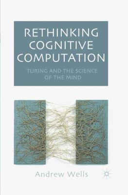 Rethinking Cognitive Computation Turing and the Science of Mind by Andrew Wells