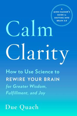 Calm clarity - how to use science to rewire your brain for greater wisdom  fulfillment  and joy
