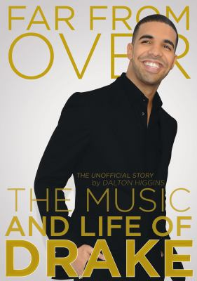 Far from over : the music and life of Drake, the unofficial story, Dalton Higgins