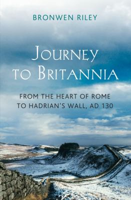 Journey to Britannia  from the heart of Rome to Hadrian's Wall  AD 130