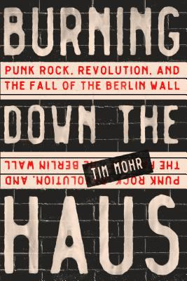 Burning down the Haus punk rock  revolution  and the fall of the Berlin Wall