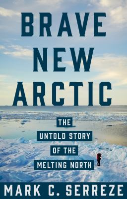 Brave New Arctic The Untold Story of the Melting North by Mark C. Serreze