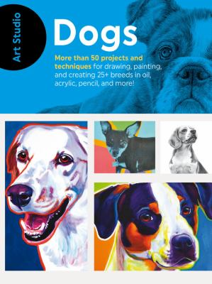 Art studio dogs  more than 50 projects and techniques for drawing  painting  and creating 25 breeds in oil  acrylic  pencil  and more