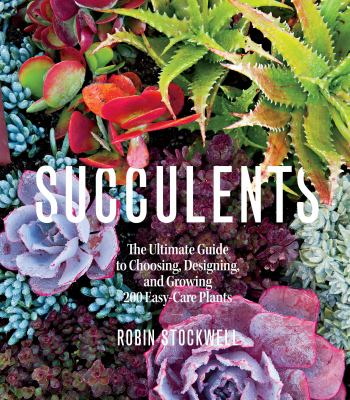 Succulents  the ultimate guide to choosing  designing  and growing 200 easy-care plants
