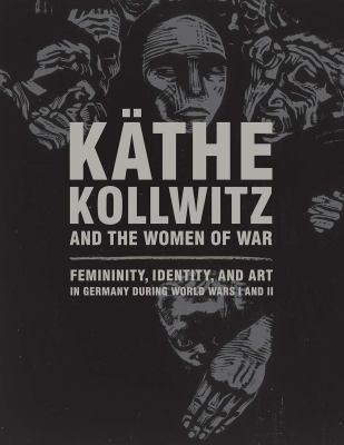 Käthe Kollwitz and the women of war  femininity  identity  and art in Germany during World Wars I and II