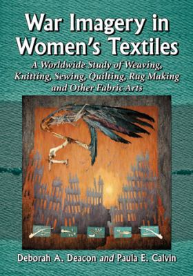 War imagery in women's textiles an international study of weaving  knitting  sewing  quilting  rug making and other fabric arts
