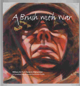 A brush with war military art from Korea to Afghanistan  a Canadian War Museum exhibition guide