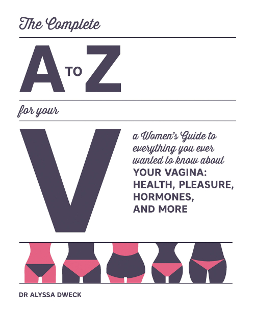 The Complete A to Z for Your V A Women's Guide to Everything You Ever Wanted to Know About Your Vagina--Health  Pleasure  Hormones  and More