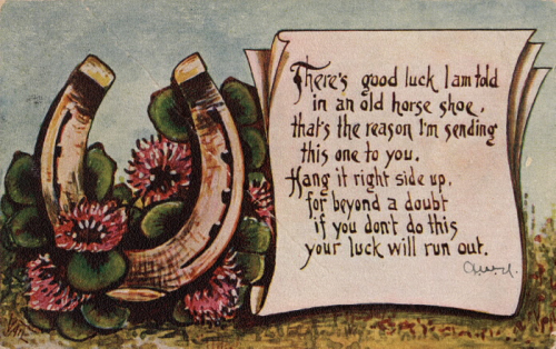 vintage 1910 postcard There's good luck I am told in an old horse shoe, that's the reason I'm sending this one to you. Hang it right side up, for beyond a doubt, If you don't do this, your luck will run out.