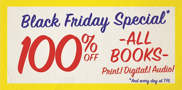 Black Friday Special* 100% off all books. Print! Digital! Audio! *And every day at TPL