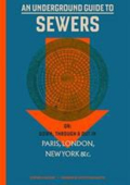 An underground guide to sewers or Down  through and out in Paris  London  New York